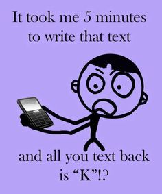 """It took me 5 minutes to write that text and all you text back is """"K""""? ...... my kids ... :)"""