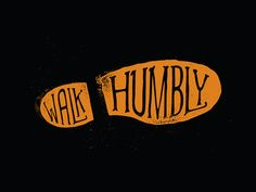 "Walk Humbly by Josh Warren on dribbble One of my favorite verses, Micah 6.8 calls us to ""Walk humbly with God"""