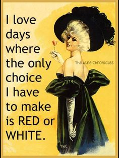 I LOVE DAYS WHERE THE ONLY CHOICE I HAVE TO MAKE IS RED OR WHITE