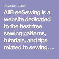 AllFreeSewing is a website dedicated to the best free sewing patterns, tutorials, and tips related to sewing. Find both hand sewing and machine patterns and tutorials on beginner basics to wearables and decor for all skill levels and interests.