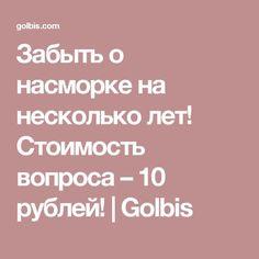 Забыть о насморке на несколько лет! Стоимость вопроса – 10 рублей! | Golbis