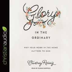 Glory in the Ordinary By Courtney Reissig  http://christianaudio.com/glory-in-the-ordinary-courtney-reissig-audiobook-download