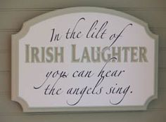 In the lilt of Irish Laughter you can hear the angels sing.