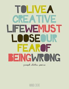 To live a creative life, we must loose our fear of being wrong. - Joseph Pearce