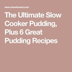 The Ultimate Slow Cooker Pudding, Plus 6 Great Pudding Recipes