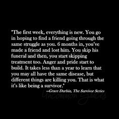 The first week, everything is new. You go in hoping to find a friend going through the same struggle as you. 6 months in, you've made a friend and lost him. You skip the funeral and then, you start skipping treatment too..... -Uncommon Graces | The Survivor Series