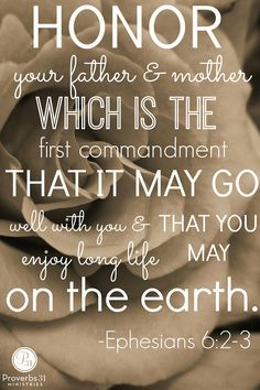 """Honor your father and mother which is the first commandment that it may go well with you and that you may enjoy long life on the earth."" - Ephesians 6:2-3"