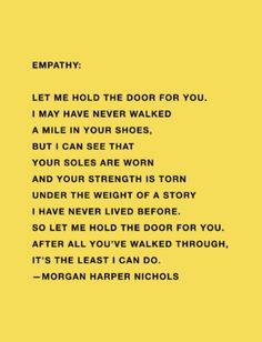 """empathy quote - """"Let me hold the door for you. I may have never walked a mile in your shoes but I can see that your soles are worn and your strength is torn under the weight of a story I have never lived before. So let me hold the door for you. Words Quotes, Me Quotes, Motivational Quotes, Inspirational Quotes, Sayings, Big Heart Quotes, Door Quotes, High Quotes, Crush Quotes"""
