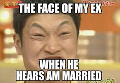 Face of my ex when he hears am married