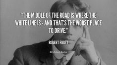"""The middle of the road is where the white line is - and that's the worst place to drive."" - Robert Frost #quote #lifehack #robertfrost"