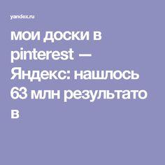 мои доски в pinterest — Яндекс: нашлось 63млнрезультатов