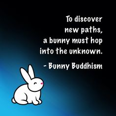 To discover new paths, a bunny must hop into the unknown. - Bunny Buddhism