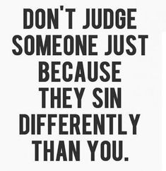 Don't Judge Someone just b/c they sin differently than you