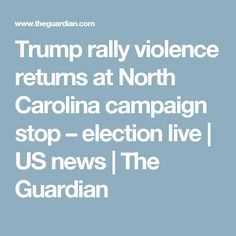 Trump rally violence returns at North Carolina campaign stop – election live | US news | The Guardian