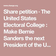 Share petition · The United States Electoral College : Make Bernie Sanders the next President of the United States of America · Change.org