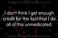 I Dont Get Enough Credit For The Fact That I Do All This Unmedicated funny quotes quote crazy jokes lol funny quote funny quotes funny sayings humor crazy quotes funny jokes quotes that make you laugh quotes that make you smile Great Quotes, Inspirational Quotes, Funny Crazy Quotes, Crazy Sayings, Crazy Jokes, Hilarious Quotes, Jokes Quotes, Funny Sayings, Funny Jokes