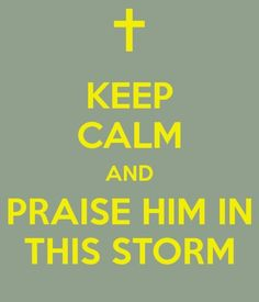 I'll praise you in this storm, and I will lift my hands. -Casting Crowns
