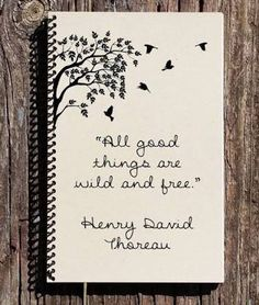 All Good Things Are Wild and Free - Henry Thoreau Quote - Thoreau Notebook - Thoreau Journal - Bird Journal - Bird Notebook - Words of wisdom - # Bullet Journal Quotes, Bullet Journal Notebook, Bullet Journal Ideas Pages, Bullet Journal Inspiration, Art Journal Pages, Notebook Art, Diy Notebook Cover, Notebook Drawing, The Notebook Quotes