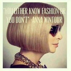 Anna Wintour. Editor-in-cheif of Vogue Magazine.  She knows Fashion