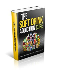 Need to kick the Coca-Cola habit? The Soft Drink Addiction Cure: How to Overcome Soft Drink Addiction for Life