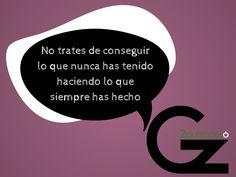 No trates de conseguir lo que nunca has tenido haciendo lo que siempre has hecho - Gz2puntocero.com