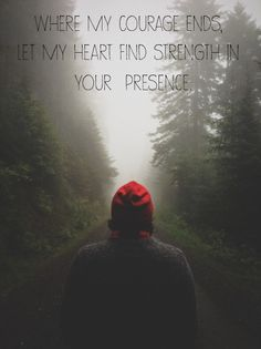 Where my courage ends, let my heart find strength in your presence.