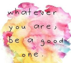 whatever..be good