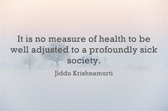 It is no measure of health to be well adjusted to a profoundly sick society | Jiddu Krishnamurti | perspective