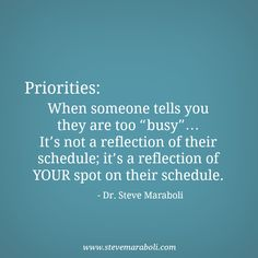 """Priorities: When someone tells you they are too """"busy""""… It's not a reflection of their schedule; it's a reflection of YOUR spot on their schedule. - Steve Maraboli #quote"""