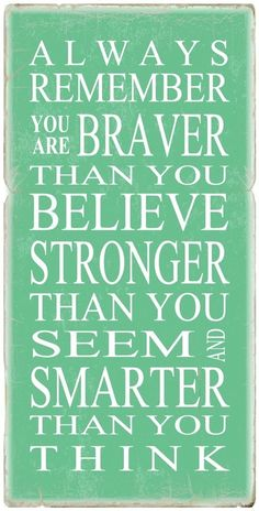 Always remember you are braver than you believe, stronger than you seem and smarter than you think