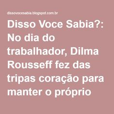 Disso Voce Sabia?: No dia do trabalhador, Dilma Rousseff fez das tripas coração para manter o próprio emprego. Lula deu atestado.