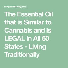 The Essential Oil that is Similar to Cannabis and is LEGAL in All 50 States - Living Traditionally