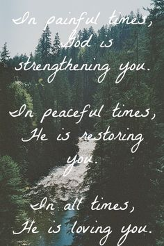 In painful times, God is strengthening you. In peaceful times, He is restoring you. In all times, He is loving you.