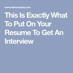 This Is Exactly What To Put On Your Resume To Get An Interview