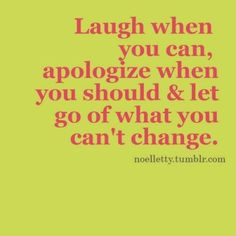 Laugh when you can, apologize when you should. and let go of what you can't change - a motto to live by.