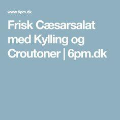 Frisk Cæsarsalat med Kylling og Croutoner | 6pm.dk