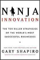 Ninja innovation : the ten killer strategies of the world's most successful businesses by Gary Shapiro.