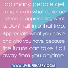 Too many people get caught up in what could be instead of appreciating what is. Don't fall into that trap. Appreciate what you have and who you have, because the future can take it all away from you anytime. by deeplifequotes, via Flickr