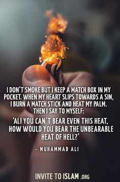 I don't smoke but I keep a match box in my pocket. When my heart slips towards a sin, I burn a match stick and heat my palm. Then I say to myself: 'Ali You can't bear even this heat, how would you bear the unbearable heat of Hell? Allah Quotes, Muslim Quotes, Quran Quotes, Hijab Quotes, Qoutes, Islamic Inspirational Quotes, Islamic Quotes, Islamic Messages, Muhammad Ali Quotes