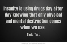Insanity is using drugs day after day knowing that only physical and mental destruction comes when we use.