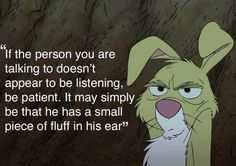 If the person you are talking to doesn't appear to be listening, be patient. It may simply be that he has a small piece of fluff in his ear. Milne, Winnie-the-Pooh Winne The Pooh, Winnie The Pooh Quotes, Winnie The Pooh Friends, Eeyore Quotes, Quotable Quotes, Funny Quotes, Movie Quotes, Wisdom Quotes, Book Quotes