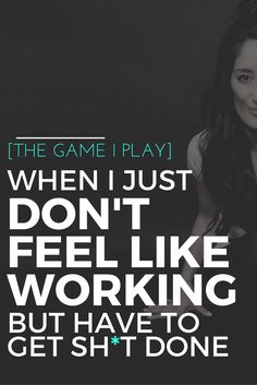 THE GAME I PLAY WHEN I JUST DON'T FEEL LIKE WORKING (BUT I have to get sh*t done) We all can procrastinate sometimes when it comes to things we really don't want to be doing
