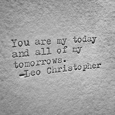 """You are my today and all of my tomorrow."" —​ Leo Christopher"