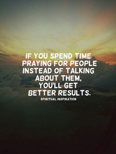 If you spend time praying for people instead of talking about the you'll get better results.