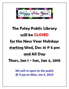 The Foley Public Library will close for the New Year's Holidays beginning at 5 pm on Wed, Dec 31.  We will be closed all day Thurs, Jan 1 - Sun, Jan 4, 2015.  We will re-open to the public at 9 am on Mon, Jan 5, 2015.