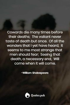 William Shakespeare Quotes- Cowards die many times before their deaths; The valiant never taste of death but once. Of all the wonders that I yet have heard, It seems to me most strange that men should fear; Seeing that death, a necessary end, W Coward Quotes, Fear Quotes, Life Quotes, Qoutes, Shakespeare Quotes, William Shakespeare, My Poetry, Poetry Quotes, The Ultimate Quotes