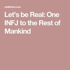 Let's be Real: One INFJ to the Rest of Mankind. https://mbtifiction.com/2017/04/13/lets-be-real-one-infj-to-the-rest-of-mankind/