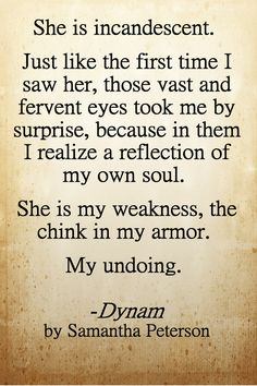 """She is incandescent. Just like the first time I saw her, those vast and fervent eyes took me by surprise, because in them I realize a reflection of my own soul. She is my weakness, the chink in my armor. My undoing.""   -Dynam by Samantha Peterson"