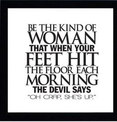 "Be the kind of women that when your feet hit the floor each morning the devil says, ""Oh crap, she's up."""