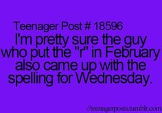 """Teenager Post #18596 - I'm pretty sure the guy who put the """"r"""" in February, also came up with the spelling for Wednesday."""